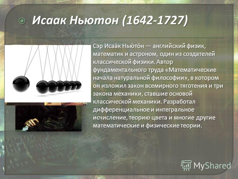 Сэр Исаа́к Нью́то́н английский физик, математик и астроном, один из создателей классической физики. Автор фундаментального труда «Математические начала натуральной философии», в котором он изложил закон всемирного тяготения и три закона механики, ста