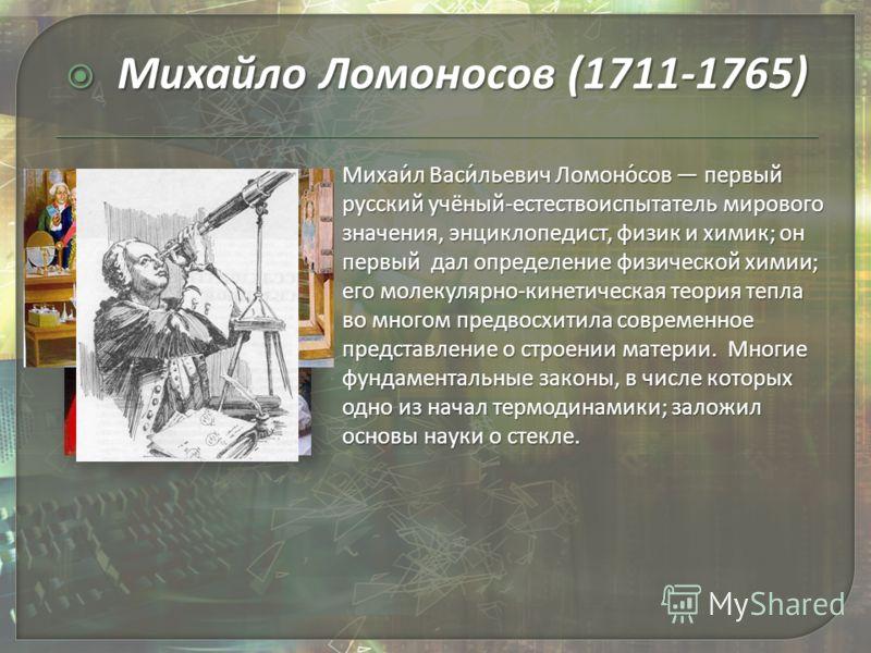 Михаи́л Васи́льевич Ломоно́сов первый русский учёный-естествоиспытатель мирового значения, энциклопедист, физик и химик; он первый дал определение физической химии; его молекулярно-кинетическая теория тепла во многом предвосхитила современное предста