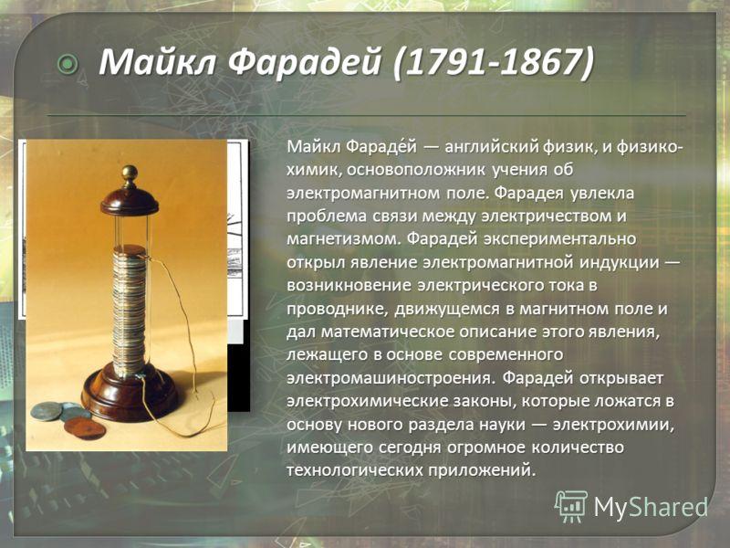 Майкл Фараде́й английский физик, и физико- химик, основоположник учения об электромагнитном поле. Фарадея увлекла проблема связи между электричеством и магнетизмом. Фарадей экспериментально открыл явление электромагнитной индукции возникновение элект