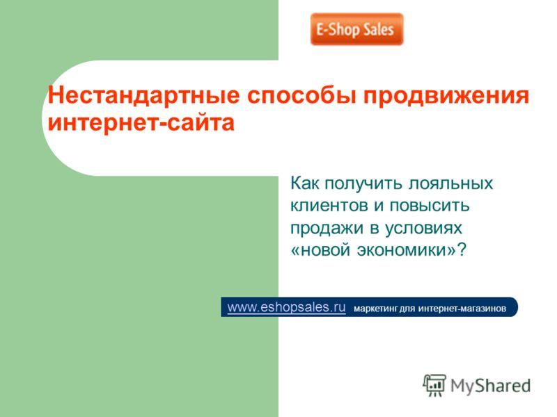 Нестандартные способы продвижения интернет-сайта Как получить лояльных клиентов и повысить продажи в условиях «новой экономики»? www.eshopsales.ruwww.eshopsales.ru маркетинг для интернет-магазинов