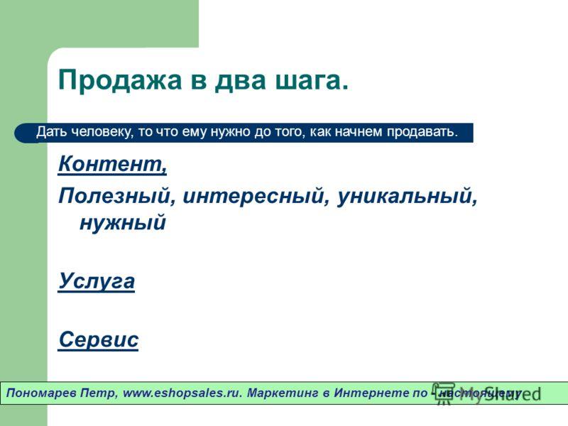 Продажа в два шага. Контент, Полезный, интересный, уникальный, нужный Услуга Сервис Пономарев Петр, www.eshopsales.ru. Маркетинг в Интернете по - настоящему Дать человеку, то что ему нужно до того, как начнем продавать.