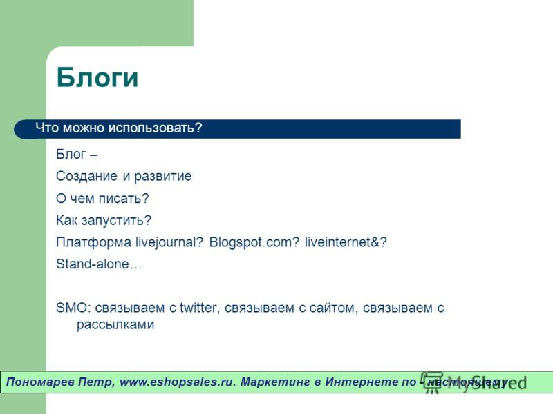 Блоги Блог – Создание и развитие О чем писать? Как запустить? Платформа livejournal? Blogspot.com? liveinternet&? Stand-alone… SMO: связываем с twitter, связываем с сайтом, связываем с рассылками Пономарев Петр, www.eshopsales.ru. Маркетинг в Интерне