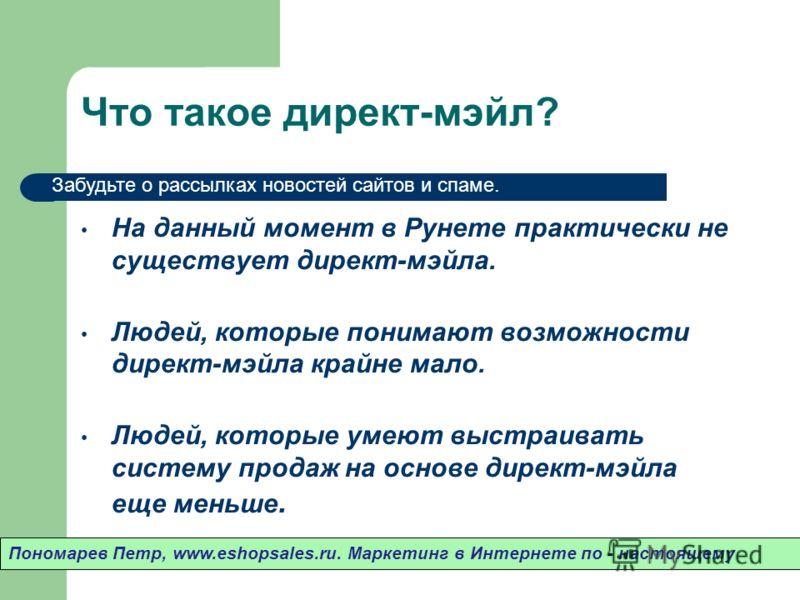 Что такое директ-мэйл? На данный момент в Рунете практически не существует директ-мэйла. Людей, которые понимают возможности директ-мэйла крайне мало. Людей, которые умеют выстраивать систему продаж на основе директ-мэйла еще меньше. Пономарев Петр,