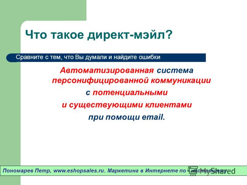 Что такое директ-мэйл? Автоматизированная система персонифицированной коммуникации с потенциальными и существующими клиентами при помощи email. Пономарев Петр, www.eshopsales.ru. Маркетинг в Интернете по - настоящему Сравните с тем, что Вы думали и н