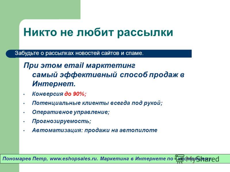 Никто не любит рассылки При этом email марктетинг самый эффективный способ продаж в Интернет. Конверсия до 90%; Потенциальные клиенты всегда под рукой; Оперативное управление; Прогнозируемость; Автоматизация: продажи на автопилоте Пономарев Петр, www