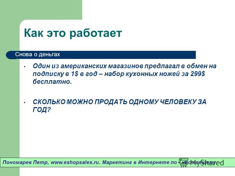 Как это работает Один из американских магазинов предлагал в обмен на подписку в 1$ в год – набор кухонных ножей за 299$ бесплатно. СКОЛЬКО МОЖНО ПРОДАТЬ ОДНОМУ ЧЕЛОВЕКУ ЗА ГОД? Пономарев Петр, www.eshopsales.ru. Маркетинг в Интернете по - настоящему