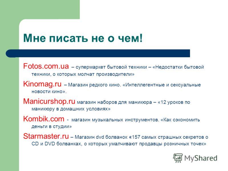 Мне писать не о чем! Fotos.com.ua – супермаркет бытовой техники – «Недостатки бытовой техники, о которых молчат производители» Kinomag.ru – Магазин редкого кино. «Интеллегентные и сексуальные новости кино». Manicurshop.ru магазин наборов для маникюра