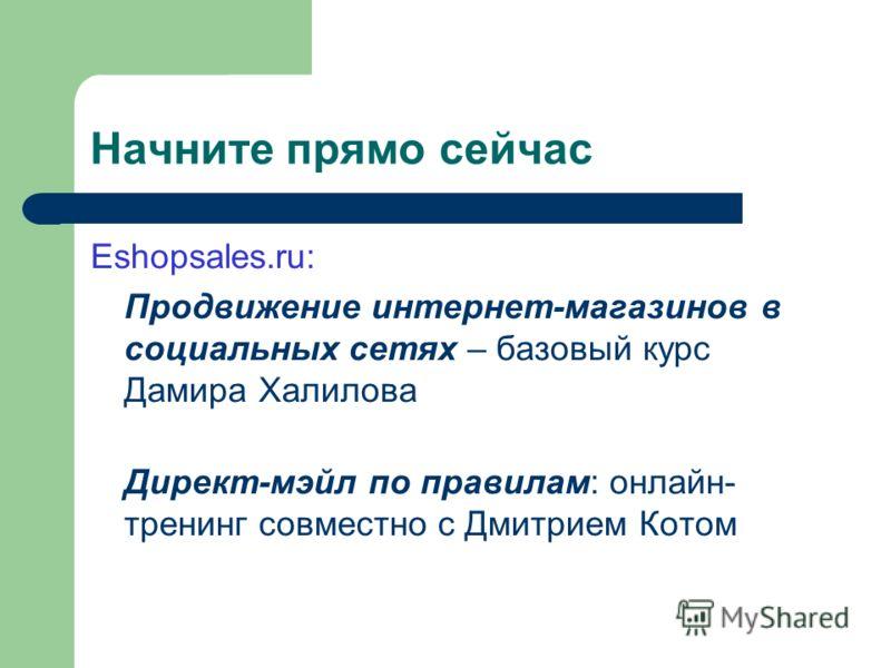 Начните прямо сейчас Eshopsales.ru: Продвижение интернет-магазинов в социальных сетях – базовый курс Дамира Халилова Директ-мэйл по правилам: онлайн- тренинг совместно с Дмитрием Котом