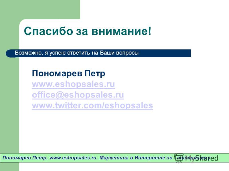 Спасибо за внимание! Пономарев Петр www.eshopsales.ru office@eshopsales.ru www.twitter.com/eshopsales www.eshopsales.ru office@eshopsales.ru www.twitter.com/eshopsales Пономарев Петр, www.eshopsales.ru. Маркетинг в Интернете по - настоящему Возможно,