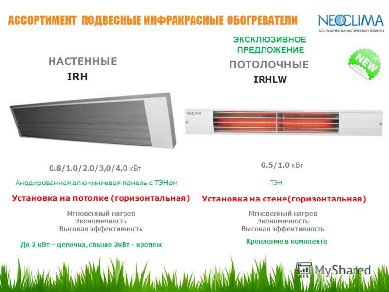 АССОРТИМЕНТ ПОДВЕСНЫЕ ИНФРАКРАСНЫЕ ОБОГРЕВАТЕЛИ ЭКСКЛЮЗИВНОЕ ПРЕДЛОЖЕНИЕ IRHLW 0.5/1.0 кВт Мгновенный нагрев Экономичность Высокая эффективность ТЭН IRH 0.8/1.0/2.0/3,0/4,0 кВт Анодированная алюминиевая панель с ТЭНом Установка на потолке (горизонтал