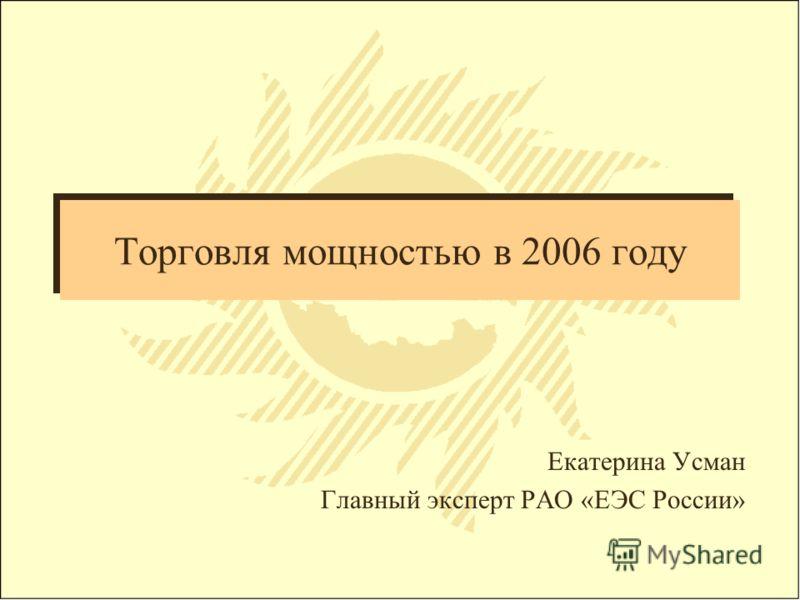 Торговля мощностью в 2006 году Екатерина Усман Главный эксперт РАО «ЕЭС России»