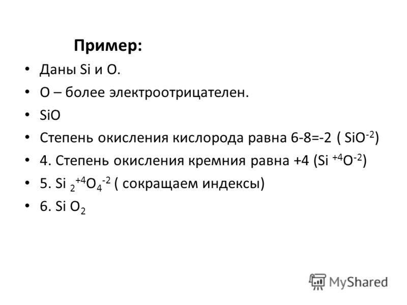 Пример: Даны Si и О. О – более электроотрицателен. SiO Степень окисления кислорода равна 6-8=-2 ( SiO -2 ) 4. Степень окисления кремния равна +4 (Si +4 O -2 ) 5. Si 2 +4 O 4 -2 ( сокращаем индексы) 6. Si O 2
