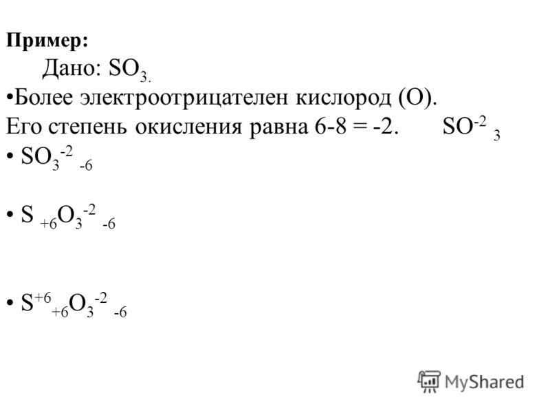 Пример: Дано: SO 3. Более электроотрицателен кислород (О). Его степень окисления равна 6-8 = -2. SO -2 3 SO 3 -2 -6 S +6 O 3 -2 -6 S +6 +6 O 3 -2 -6
