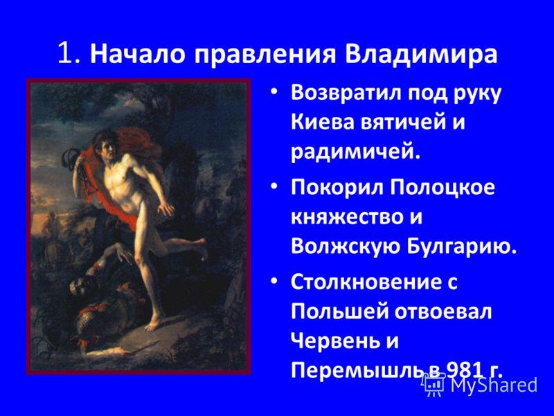 1. Начало правления Владимира Возвратил под руку Киева вятичей и радимичей. Покорил Полоцкое княжество и Волжскую Булгарию. Столкновение с Польшей отвоевал Червень и Перемышль в 981 г.