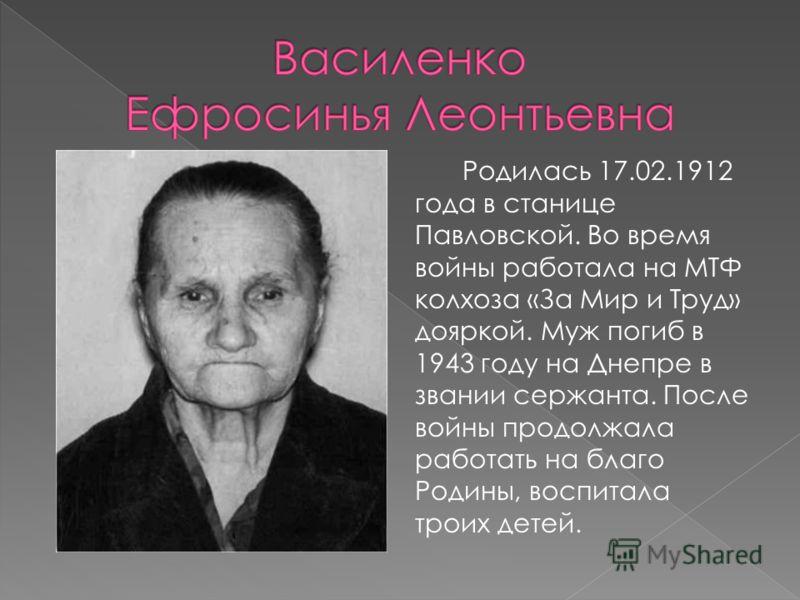 Родилась 17.02.1912 года в станице Павловской. Во время войны работала на МТФ колхоза «За Мир и Труд» дояркой. Муж погиб в 1943 году на Днепре в звании сержанта. После войны продолжала работать на благо Родины, воспитала троих детей.