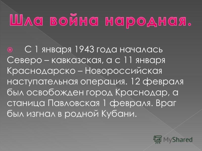 С 1 января 1943 года началась Северо – кавказская, а с 11 января Краснодарско – Новороссийская наступательная операция. 12 февраля был освобожден город Краснодар, а станица Павловская 1 февраля. Враг был изгнал в родной Кубани.