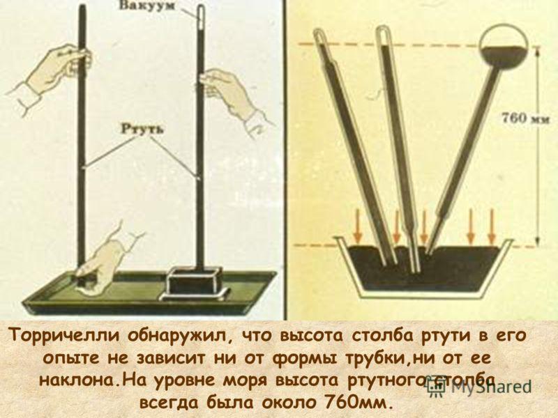 Торричелли обнаружил, что высота столба ртути в его опыте не зависит ни от формы трубки,ни от ее наклона.На уровне моря высота ртутного столба всегда была около 760мм.