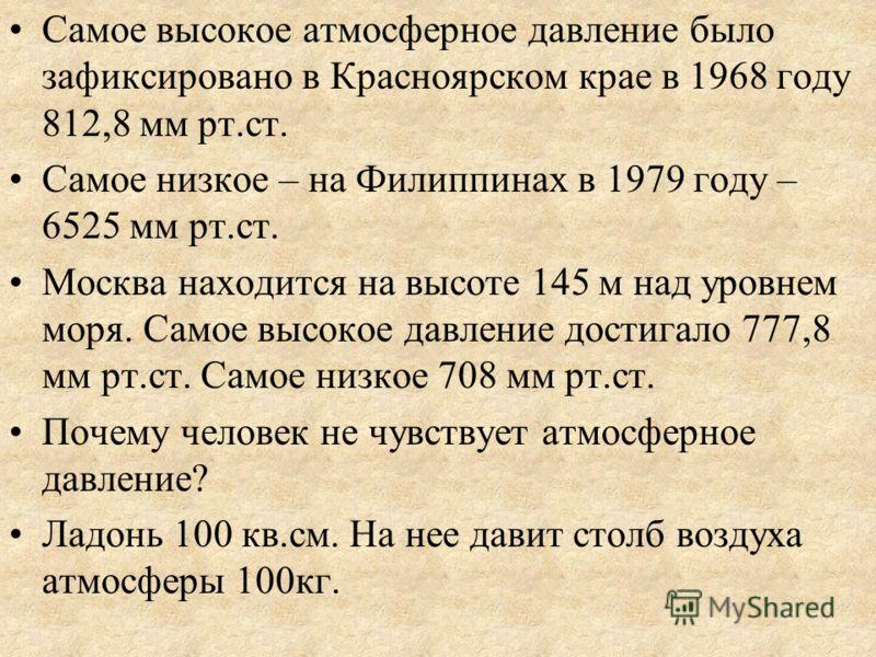 Самое высокое атмосферное давление было зафиксировано в Красноярском крае в 1968 году 812,8 мм рт.ст. Самое низкое – на Филиппинах в 1979 году – 6525 мм рт.ст. Москва находится на высоте 145 м над уровнем моря. Самое высокое давление достигало 777,8