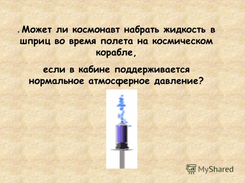 . Может ли космонавт набрать жидкость в шприц во время полета на космическом корабле, если в кабине поддерживается нормальное атмосферное давление?