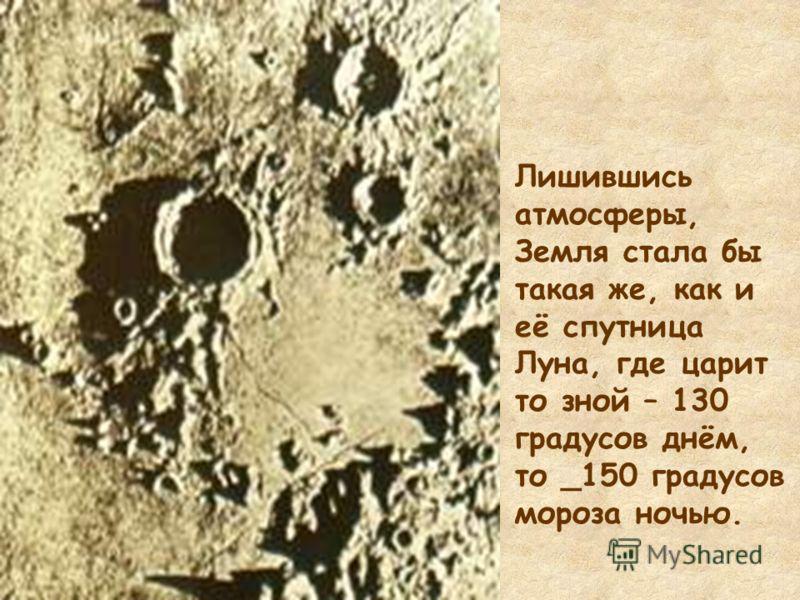 Лишившись атмосферы, Земля стала бы такая же, как и её спутница Луна, где царит то зной – 130 градусов днём, то _150 градусов мороза ночью.