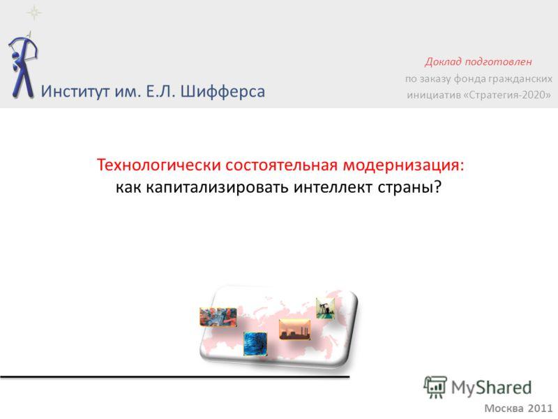 Технологически состоятельная модернизация: как капитализировать интеллект страны? Москва 2011 Институт им. Е.Л. Шифферса Доклад подготовлен по заказу фонда гражданских инициатив «Стратегия-2020»