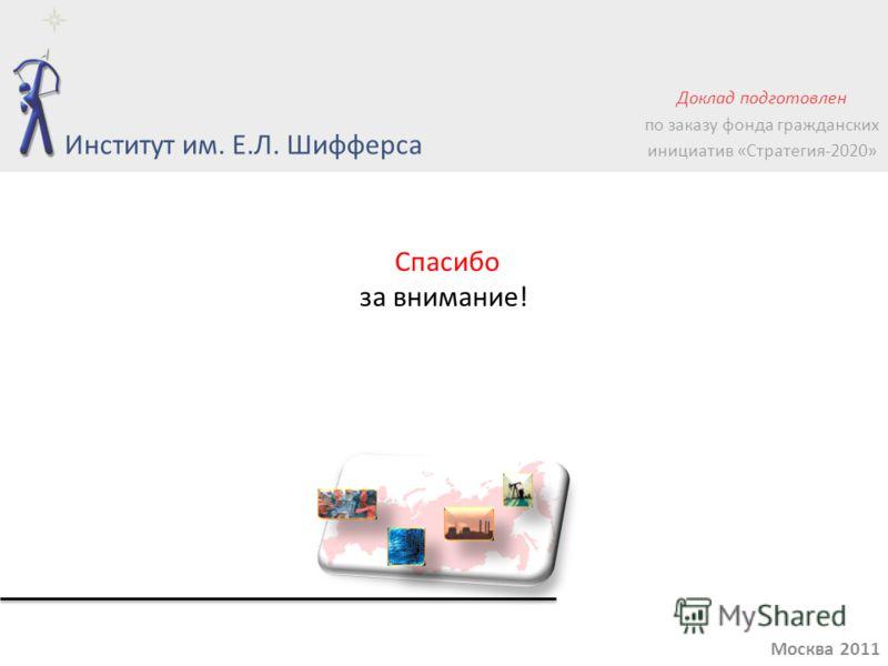 Спасибо за внимание! Москва 2011 Институт им. Е.Л. Шифферса Доклад подготовлен по заказу фонда гражданских инициатив «Стратегия-2020»
