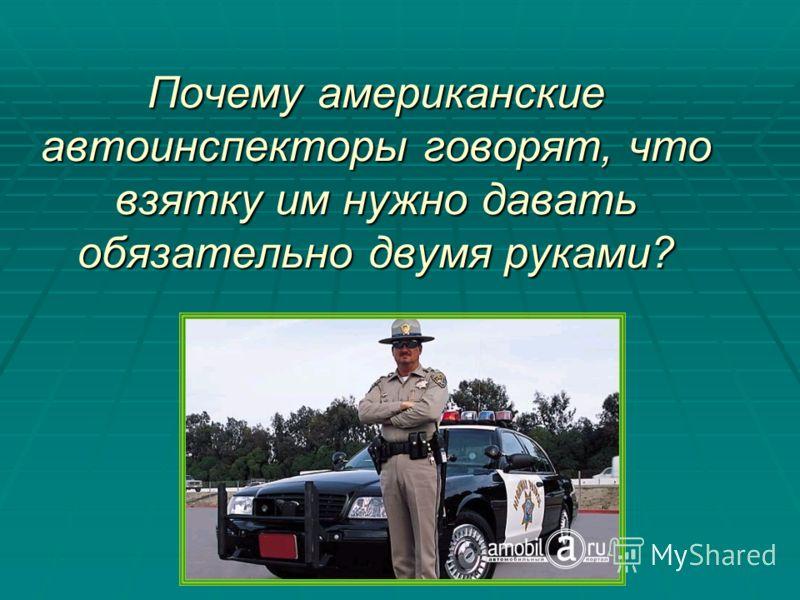 Почему американские автоинспекторы говорят, что взятку им нужно давать обязательно двумя руками?