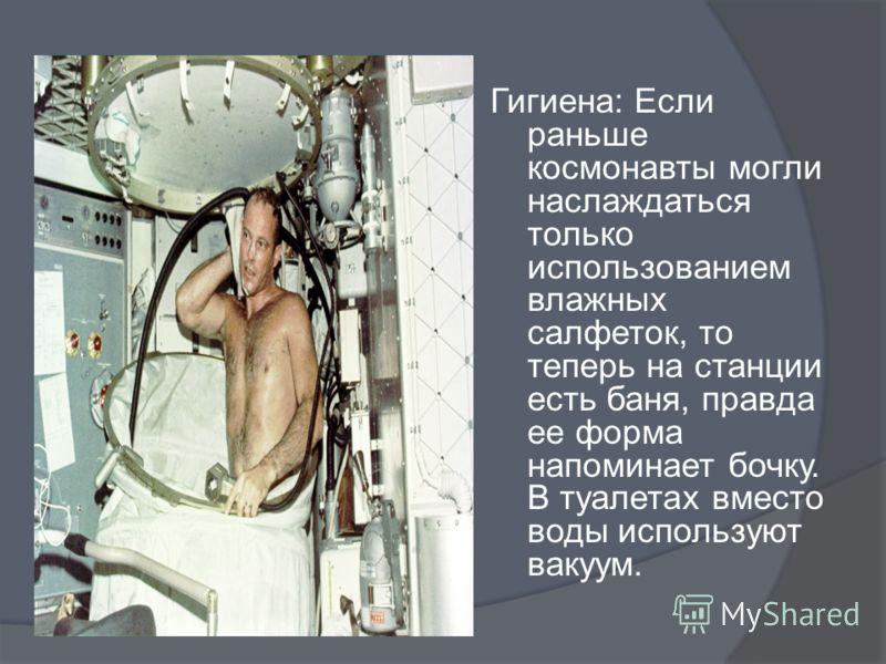Гигиена: Если раньше космонавты могли наслаждаться только использованием влажных салфеток, то теперь на станции есть баня, правда ее форма напоминает бочку. В туалетах вместо воды используют вакуум.
