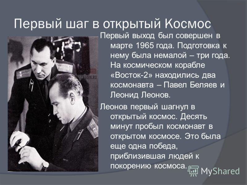 Первый шаг в открытый Космос Первый выход был совершен в марте 1965 года. Подготовка к нему была немалой – три года. На космическом корабле «Восток-2» находились два космонавта – Павел Беляев и Леонид Леонов. Леонов первый шагнул в открытый космос. Д