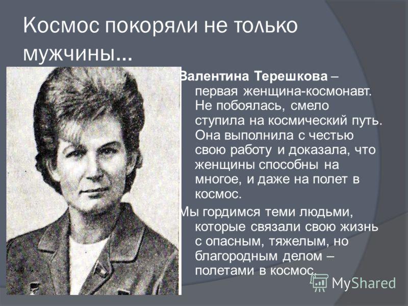 Космос покоряли не только мужчины… Валентина Терешкова – первая женщина-космонавт. Не побоялась, смело ступила на космический путь. Она выполнила с честью свою работу и доказала, что женщины способны на многое, и даже на полет в космос. Мы гордимся т