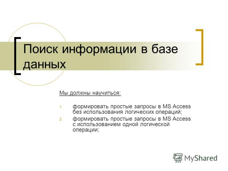 Поиск информации в базе данных Мы должны научиться: 1. формировать простые запросы в MS Access без использования логических операций; 2. формировать простые запросы в MS Access с использованием одной логической операции;