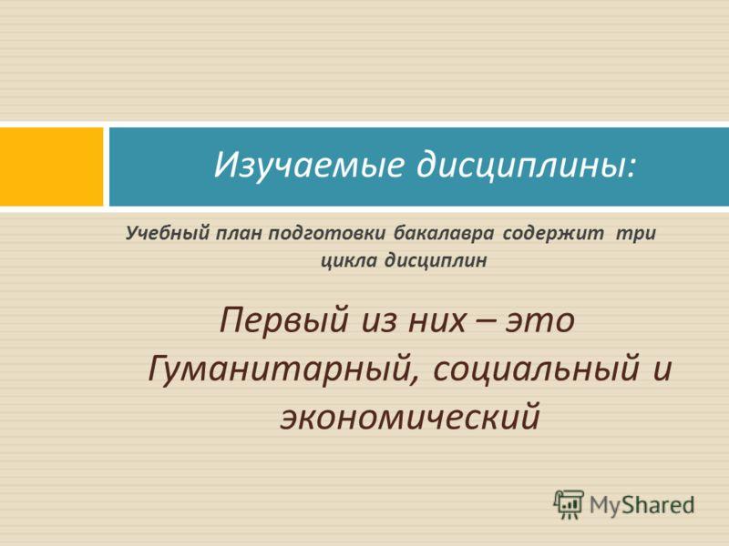 Первый из них – это Гуманитарный, социальный и экономический Изучаемые дисциплины : Учебный план подготовки бакалавра содержит три цикла дисциплин