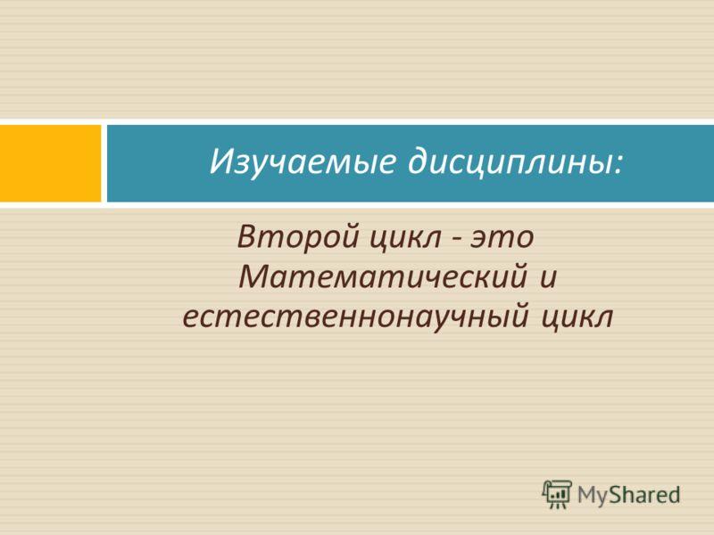 Второй цикл - это Математический и естественнонаучный цикл Изучаемые дисциплины :