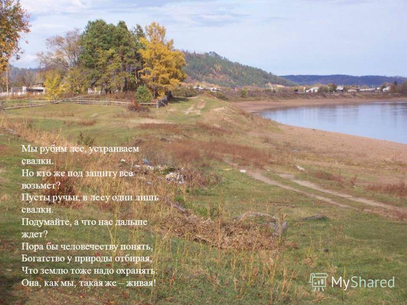 Мы рубим лес, устраиваем свалки. Но кто же под защиту все возьмет? Пусты ручьи, в лесу одни лишь свалки. Подумайте, а что нас дальше ждет? Пора бы человечеству понять, Богатство у природы отбирая, Что землю тоже надо охранять: Она, как мы, такая же –