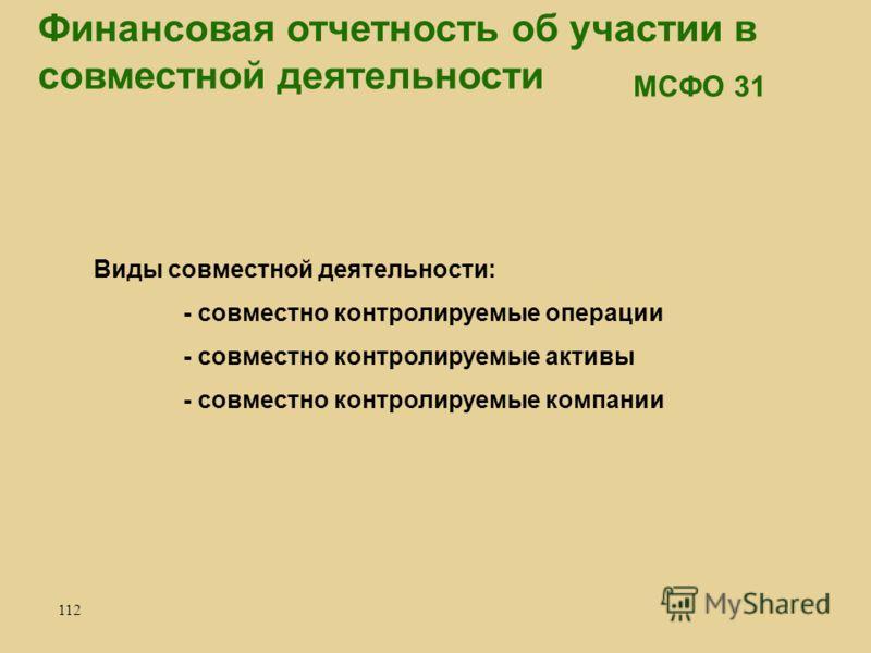 112 Финансовая отчетность об участии в совместной деятельности Виды совместной деятельности: - совместно контролируемые операции - совместно контролируемые активы - совместно контролируемые компании МСФО 31