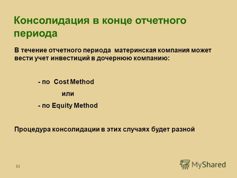 31 В течение отчетного периода материнская компания может вести учет инвестиций в дочернюю компанию: - по Cost Method или - по Equity Method Процедура консолидации в этих случаях будет разной Консолидация в конце отчетного периода