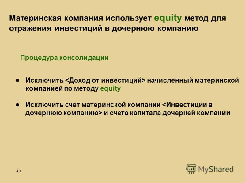 40 Исключить начисленный материнской компанией по методу equity Исключить счет материнской компании и счета капитала дочерней компании Материнская компания использует equity метод для отражения инвестиций в дочернюю компанию Процедура консолидации