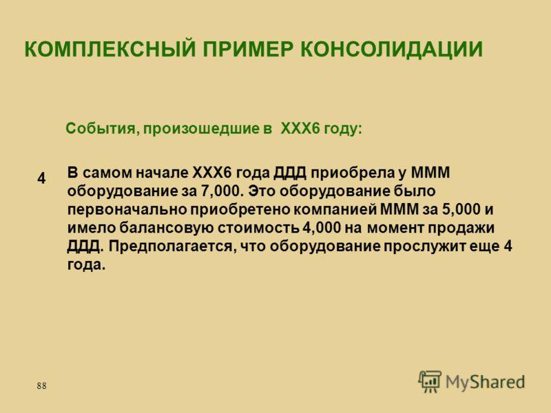 88 В самом начале ХХХ6 года ДДД приобрела у МММ оборудование за 7,000. Это оборудование было первоначально приобретено компанией МММ за 5,000 и имело балансовую стоимость 4,000 на момент продажи ДДД. Предполагается, что оборудование прослужит еще 4 г