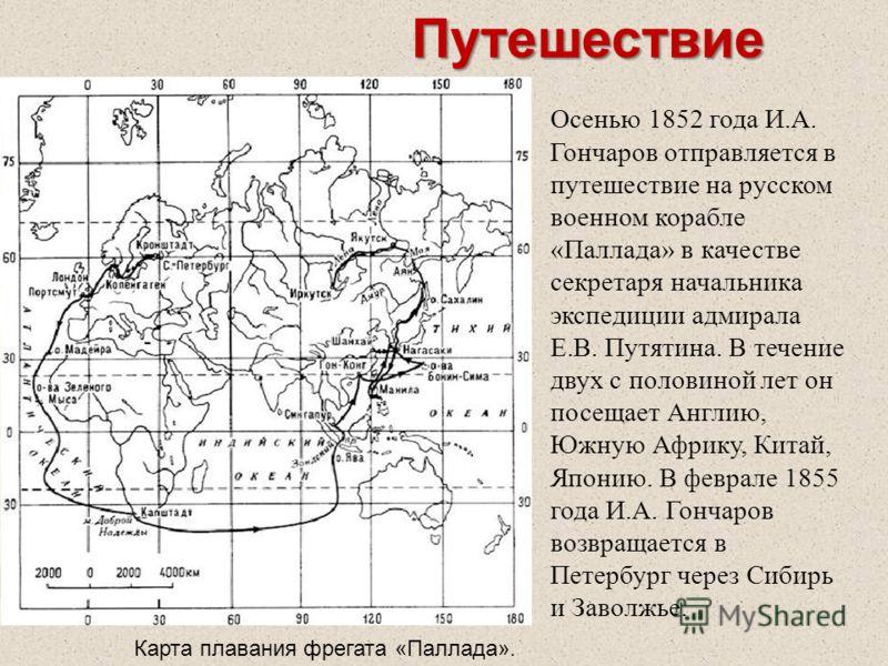 Путешествие Осенью 1852 года И.А. Гончаров отправляется в путешествие на русском военном корабле «Паллада» в качестве секретаря начальника экспедиции адмирала Е.В. Путятина. В течение двух с половиной лет он посещает Англию, Южную Африку, Китай, Япон