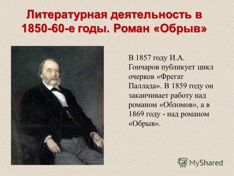 В 1857 году И.А. Гончаров публикует цикл очерков «Фрегат Паллада». В 1859 году он заканчивает работу над романом «Обломов», а в 1869 году - над романом «Обрыв». Литературная деятельность в 1850-60-е годы. Роман «Обрыв»