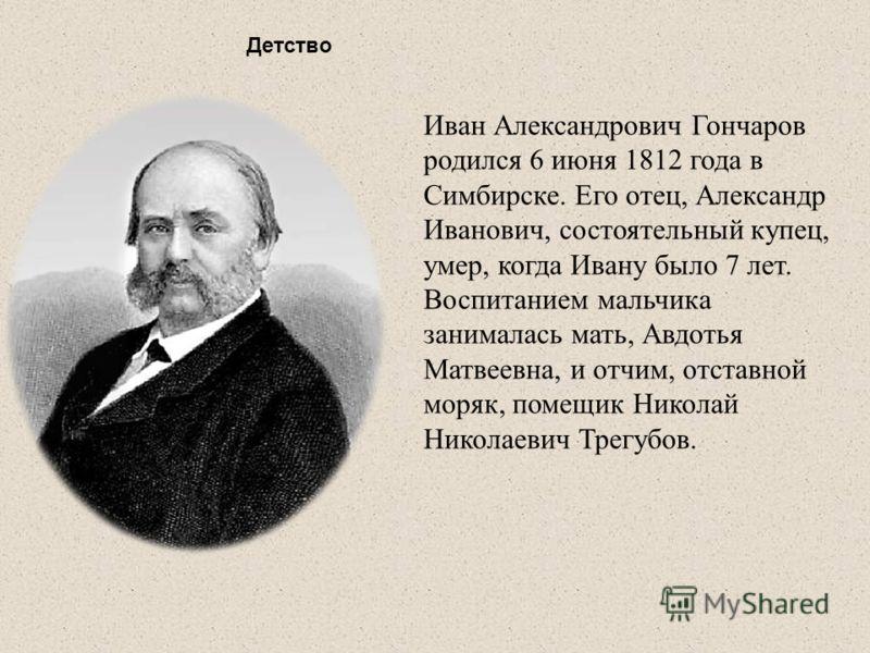 Детство Иван Александрович Гончаров родился 6 июня 1812 года в Симбирске. Его отец, Александр Иванович, состоятельный купец, умер, когда Ивану было 7 лет. Воспитанием мальчика занималась мать, Авдотья Матвеевна, и отчим, отставной моряк, помещик Нико