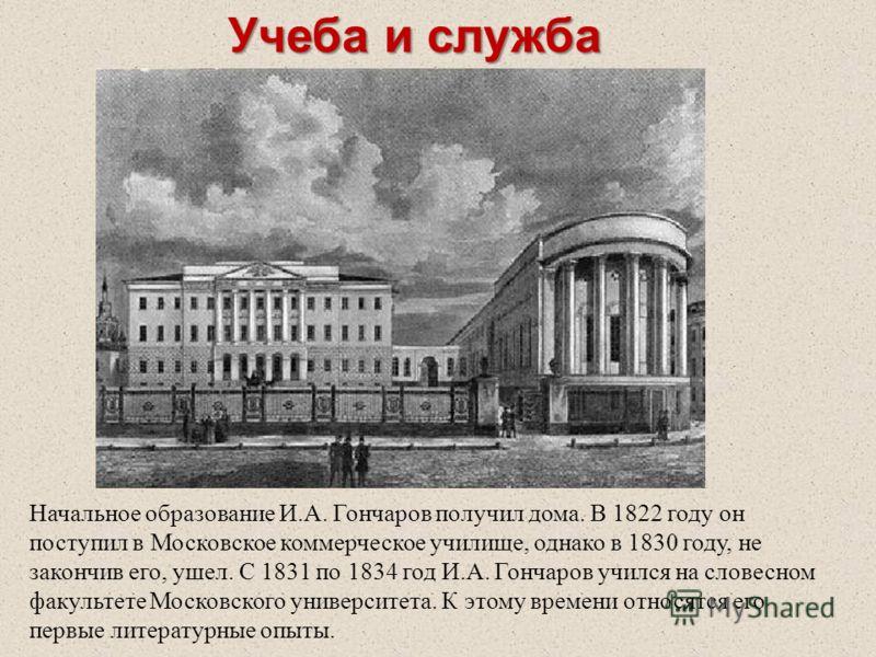 Учеба и служба Начальное образование И.А. Гончаров получил дома. В 1822 году он поступил в Московское коммерческое училище, однако в 1830 году, не закончив его, ушел. С 1831 по 1834 год И.А. Гончаров учился на словесном факультете Московского универс