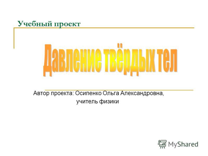 Учебный проект Автор проекта: Осипенко Ольга Александровна, учитель физики