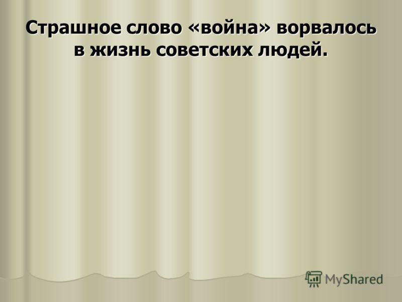 Страшное слово «война» ворвалось в жизнь советских людей.