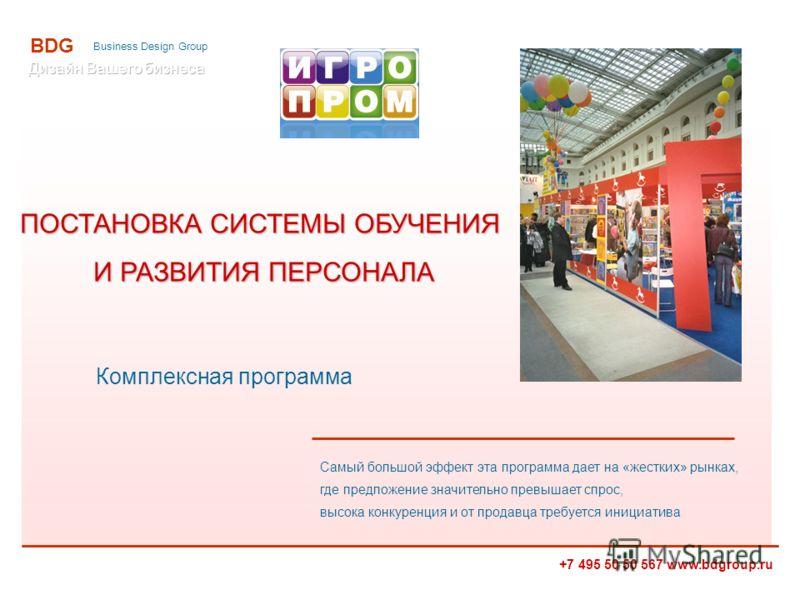 +7 495 50 50 567 www.bdgroup.ru BDG Business Design Group ПОСТАНОВКА СИСТЕМЫ ОБУЧЕНИЯ И РАЗВИТИЯ ПЕРСОНАЛА И РАЗВИТИЯ ПЕРСОНАЛА Комплексная программа Самый большой эффект эта программа дает на «жестких» рынках, где предложение значительно превышает с