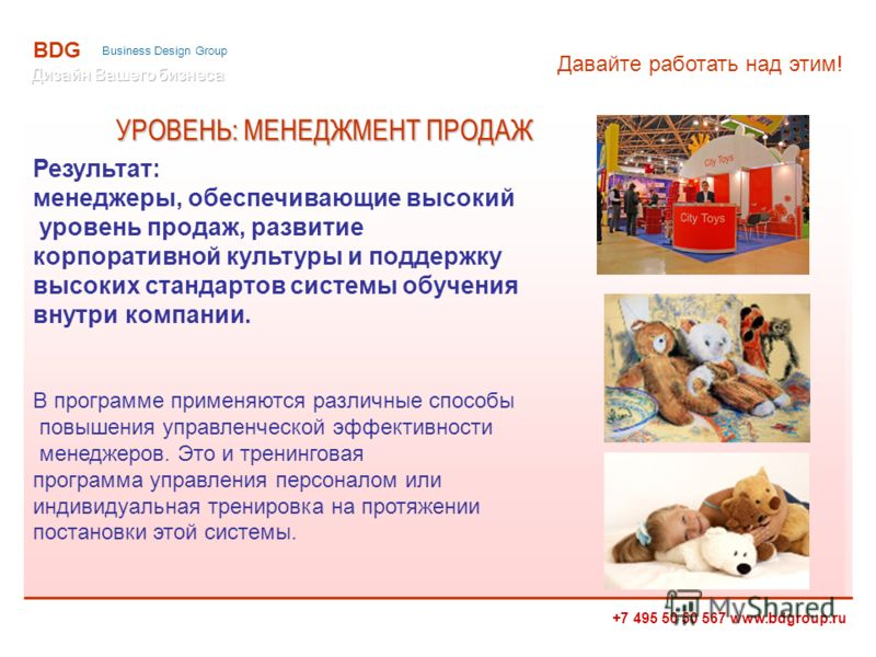 +7 495 50 50 567 www.bdgroup.ru BDG Business Design Group Результат: менеджеры, обеспечивающие высокий уровень продаж, развитие корпоративной культуры и поддержку высоких стандартов системы обучения внутри компании. В программе применяются различные