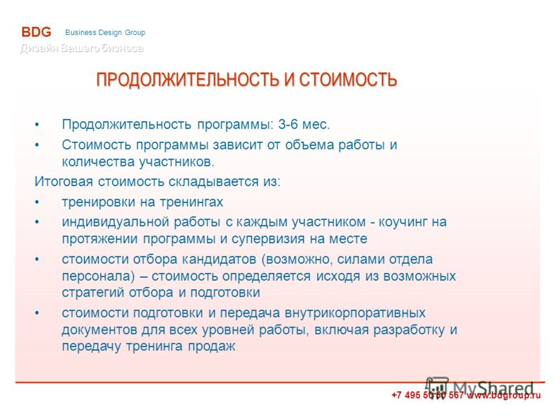 +7 495 50 50 567 www.bdgroup.ru BDG Business Design Group ПРОДОЛЖИТЕЛЬНОСТЬ И СТОИМОСТЬ Продолжительность программы: 3-6 мес. Стоимость программы зависит от объема работы и количества участников. Итоговая стоимость складывается из: тренировки на трен