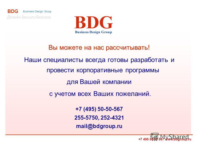 +7 495 50 50 567 www.bdgroup.ru BDG Business Design Group Вы можете на нас рассчитывать! Наши специалисты всегда готовы разработать и провести корпоративные программы для Вашей компании с учетом всех Ваших пожеланий. +7 (495) 50-50-567 255-5750, 252-