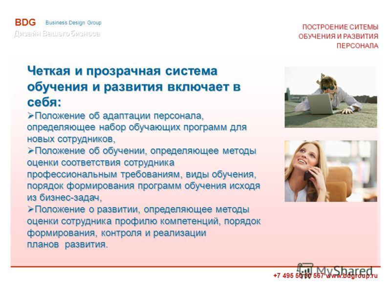 +7 495 50 50 567 www.bdgroup.ru BDG Business Design Group Четкая и прозрачная система обучения и развития включает в себя: Положение об адаптации персонала, определяющее набор обучающих программ для новых сотрудников, Положение об адаптации персонала