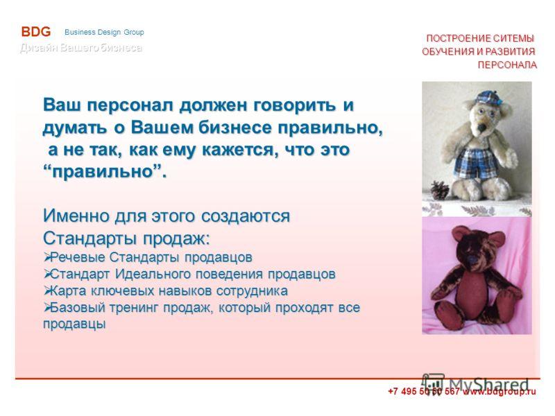 +7 495 50 50 567 www.bdgroup.ru BDG Business Design Group ПОСТРОЕНИЕ СИТЕМЫ ОБУЧЕНИЯ И РАЗВИТИЯ ПЕРСОНАЛА Ваш персонал должен говорить и думать о Вашем бизнесе правильно, а не так, как ему кажется, что это правильно. Именно для этого создаются Станда